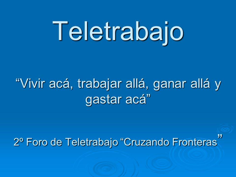 Teletrabajo Vivir acá, trabajar allá, ganar allá y gastar acá 2º Foro de Teletrabajo Cruzando Fronteras