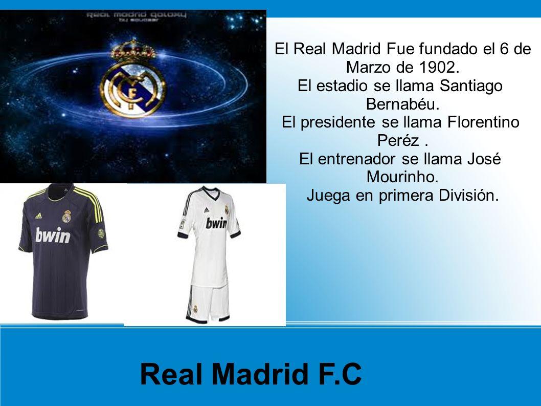 Real Madrid F.C El Real Madrid Fue fundado el 6 de Marzo de 1902.