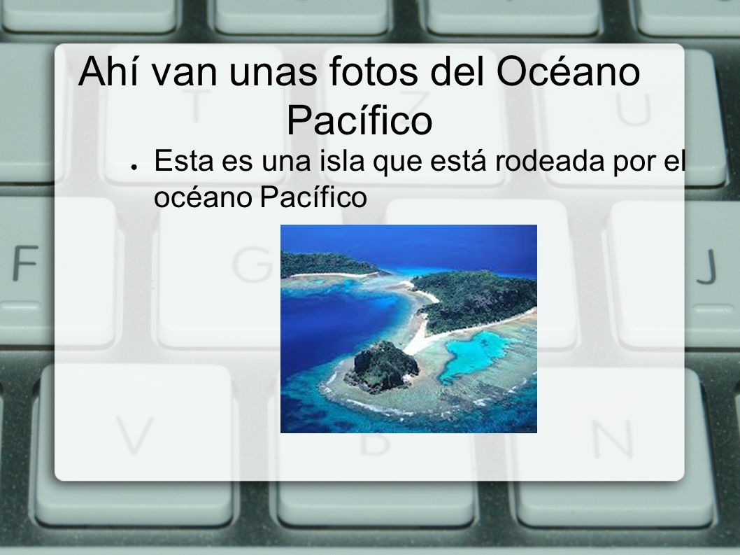Ahí van unas fotos del Océano Pacífico