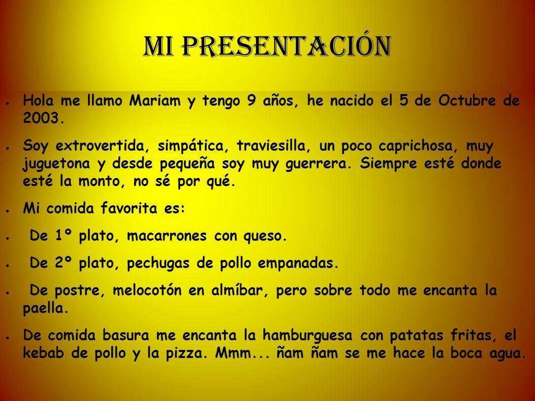 MI PRESENTACIÓN Hola me llamo Mariam y tengo 9 años, he nacido el 5 de Octubre de 2003.