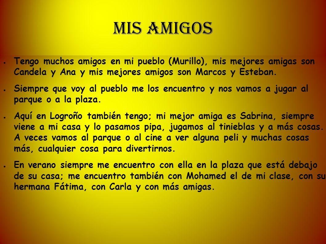 MIS AMIGOS Tengo muchos amigos en mi pueblo (Murillo), mis mejores amigas son Candela y Ana y mis mejores amigos son Marcos y Esteban.