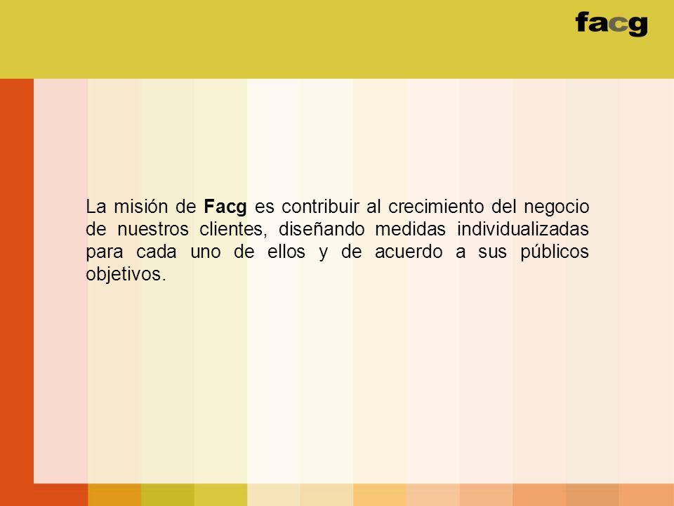La misión de Facg es contribuir al crecimiento del negocio de nuestros clientes, diseñando medidas individualizadas para cada uno de ellos y de acuerdo a sus públicos objetivos.
