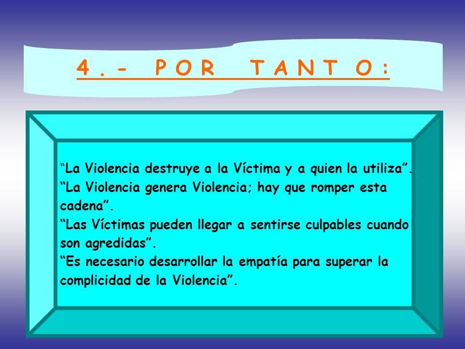 4 . - P O R T A N T O : La Violencia destruye a la Víctima y a quien la utiliza . La Violencia genera Violencia; hay que romper esta.