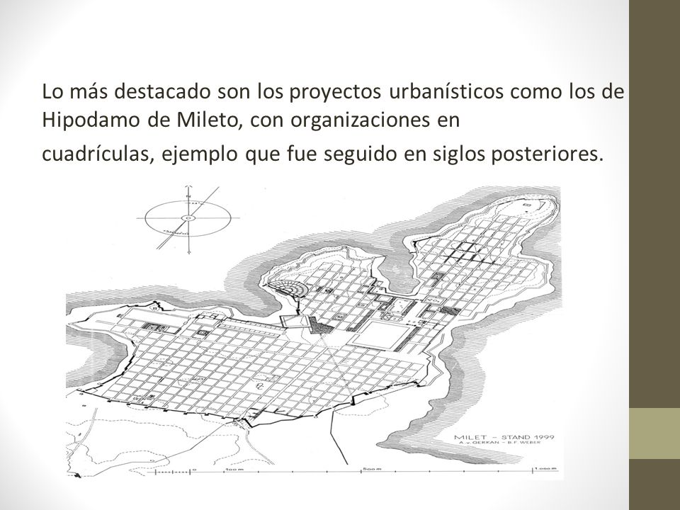 Lo más destacado son los proyectos urbanísticos como los de Hipodamo de Mileto, con organizaciones en cuadrículas, ejemplo que fue seguido en siglos posteriores.