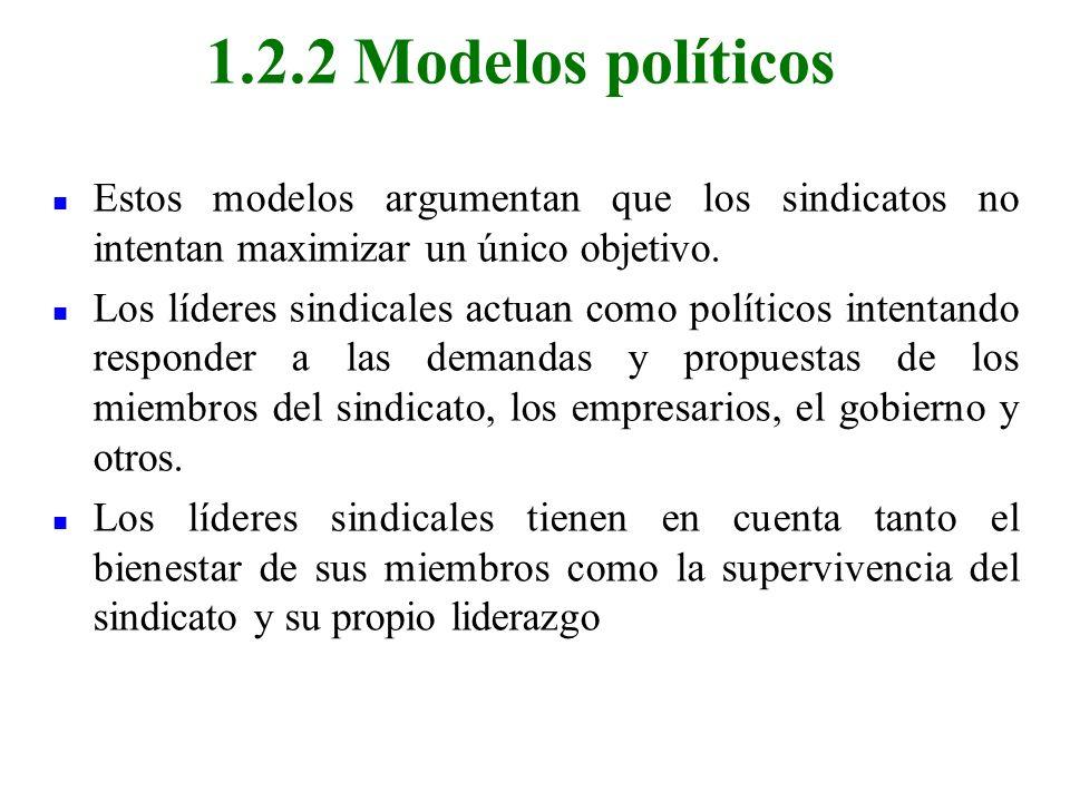 1.2.2 Modelos políticos Estos modelos argumentan que los sindicatos no intentan maximizar un único objetivo.