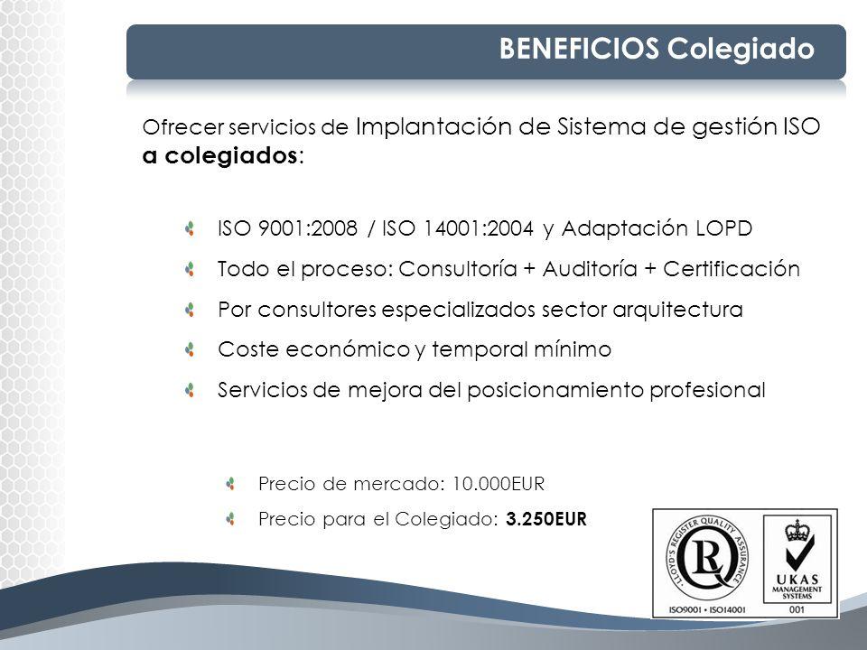 BENEFICIOS Colegiado Ofrecer servicios de Implantación de Sistema de gestión ISO a colegiados: ISO 9001:2008 / ISO 14001:2004 y Adaptación LOPD.