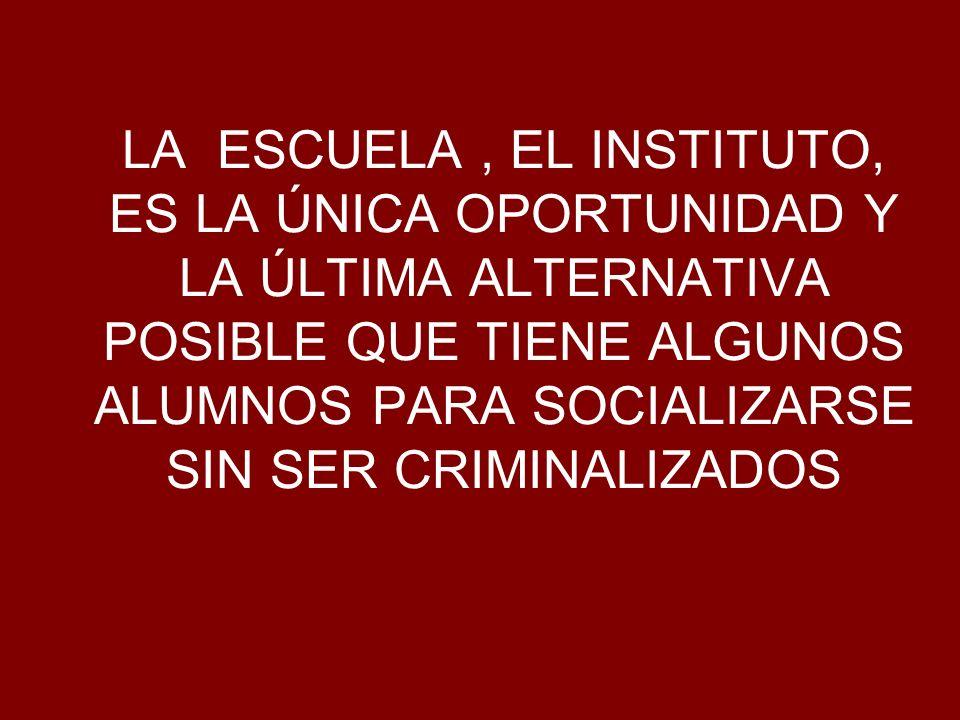 LA ESCUELA , EL INSTITUTO, ES LA ÚNICA OPORTUNIDAD Y LA ÚLTIMA ALTERNATIVA POSIBLE QUE TIENE ALGUNOS ALUMNOS PARA SOCIALIZARSE SIN SER CRIMINALIZADOS