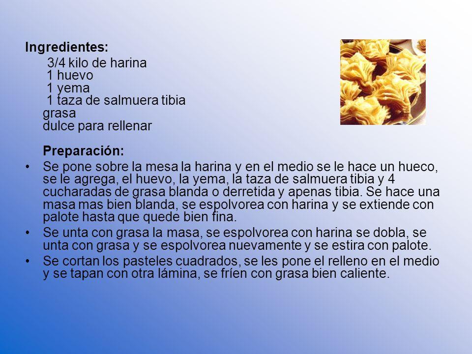 Ingredientes: 3/4 kilo de harina 1 huevo 1 yema 1 taza de salmuera tibia grasa dulce para rellenar Preparación: