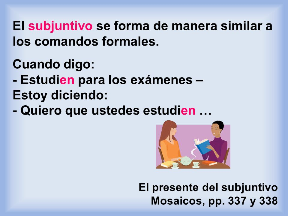 El subjuntivo se forma de manera similar a los comandos formales.