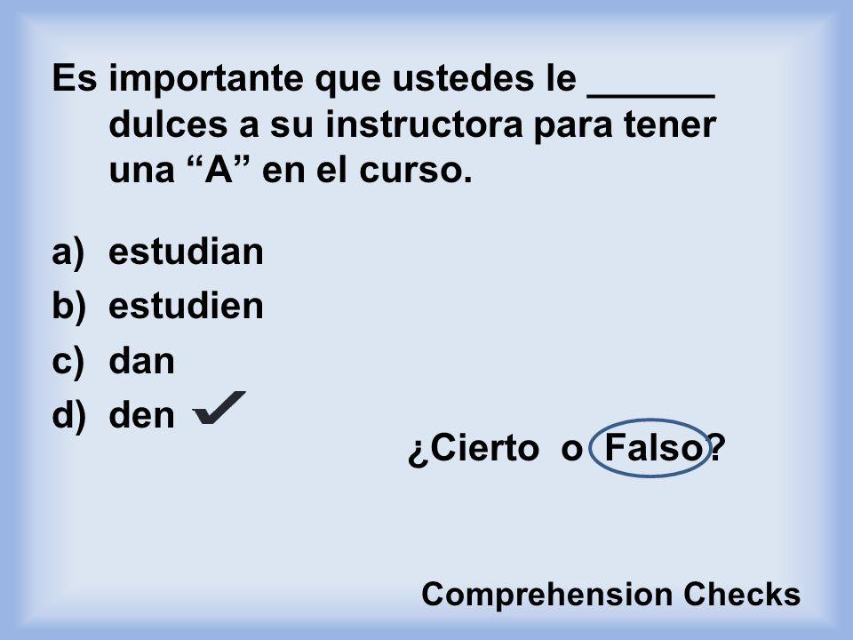 Es importante que ustedes le ______ dulces a su instructora para tener una A en el curso.