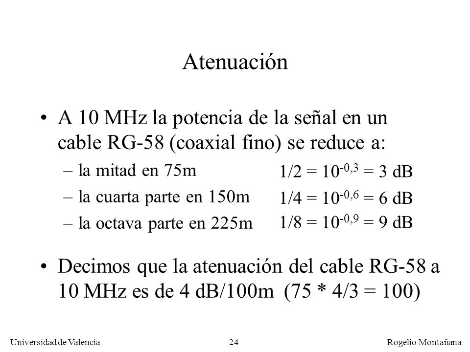 La Capa Física Atenuación. A 10 MHz la potencia de la señal en un cable RG-58 (coaxial fino) se reduce a: