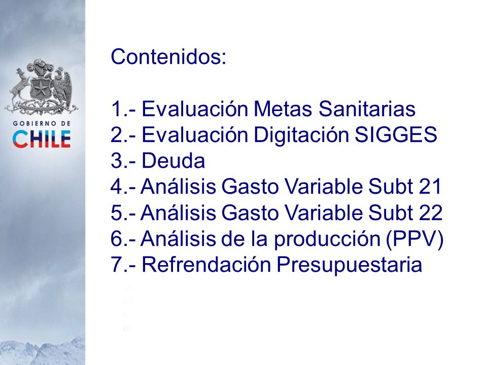 Contenidos: 1.- Evaluación Metas Sanitarias. 2.- Evaluación Digitación SIGGES. 3.- Deuda. 4.- Análisis Gasto Variable Subt 21.