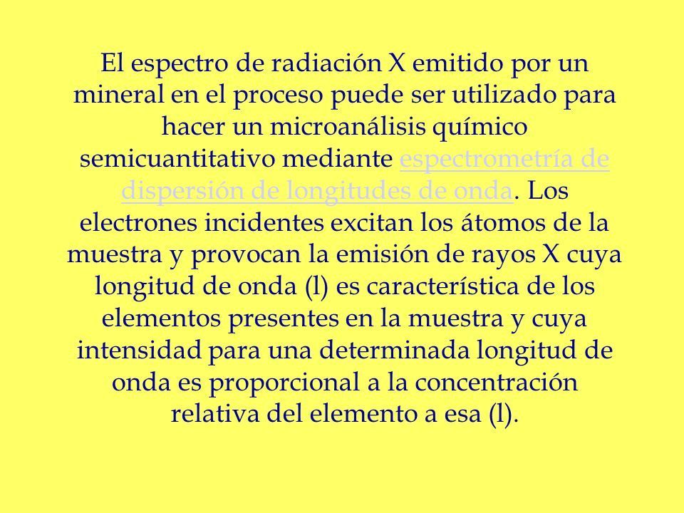 El espectro de radiación X emitido por un mineral en el proceso puede ser utilizado para hacer un microanálisis químico semicuantitativo mediante espectrometría de dispersión de longitudes de onda.