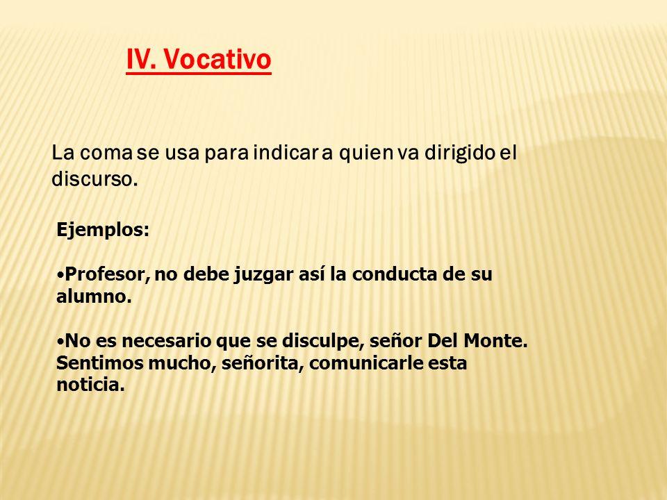 IV. Vocativo La coma se usa para indicar a quien va dirigido el discurso. Ejemplos: Profesor, no debe juzgar así la conducta de su alumno.