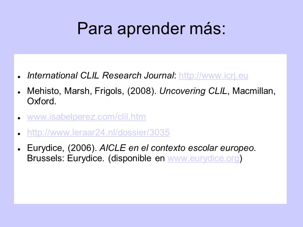 Para aprender más: International CLIL Research Journal: http://www.icrj.eu. Mehisto, Marsh, Frigols, (2008). Uncovering CLIL, Macmillan, Oxford.