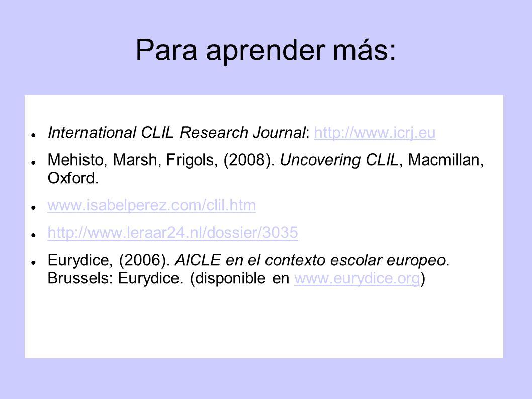 Para aprender más:International CLIL Research Journal: http://www.icrj.eu. Mehisto, Marsh, Frigols, (2008). Uncovering CLIL, Macmillan, Oxford.