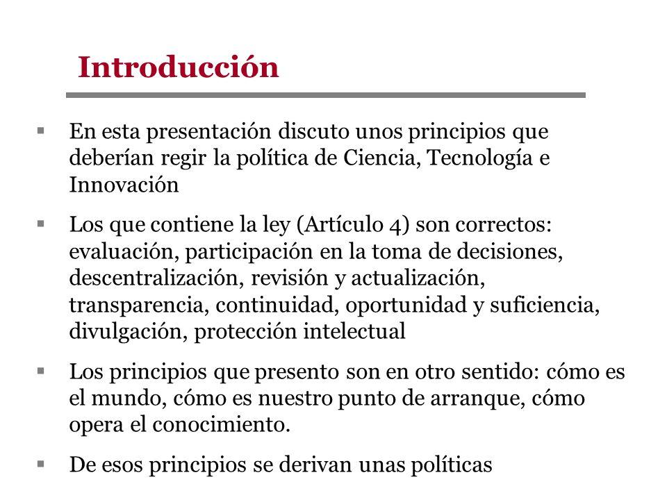 Introducción En esta presentación discuto unos principios que deberían regir la política de Ciencia, Tecnología e Innovación.