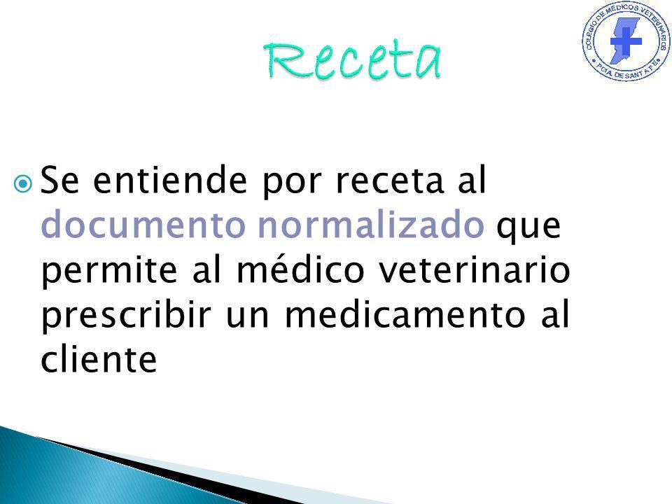 Receta Se entiende por receta al documento normalizado que permite al médico veterinario prescribir un medicamento al cliente.