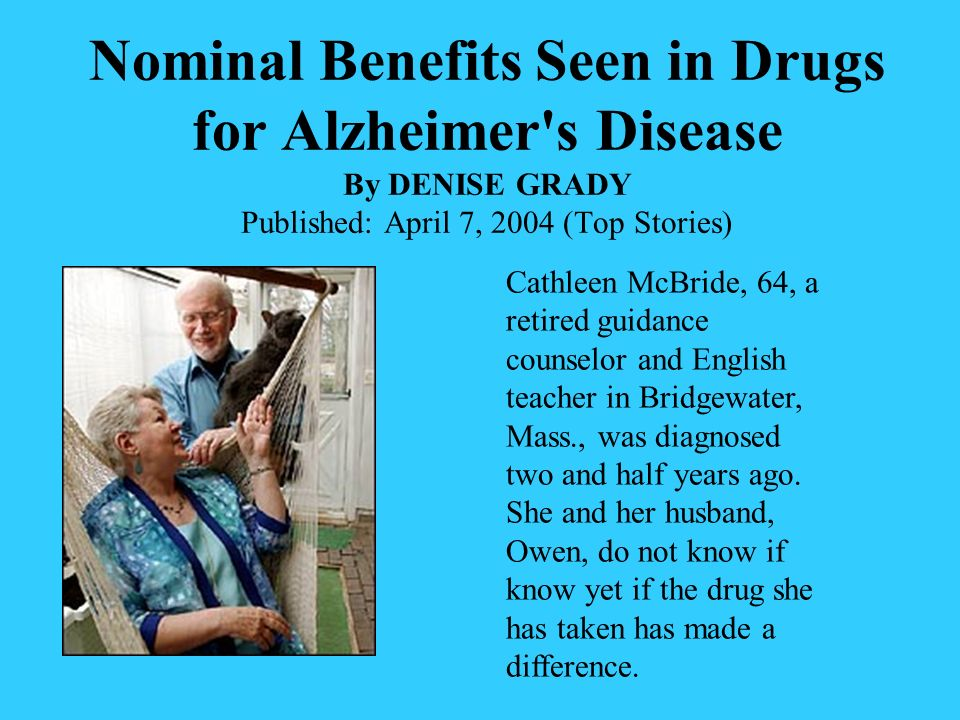 Nominal Benefits Seen in Drugs for Alzheimer s Disease By DENISE GRADY Published: April 7, 2004 (Top Stories)