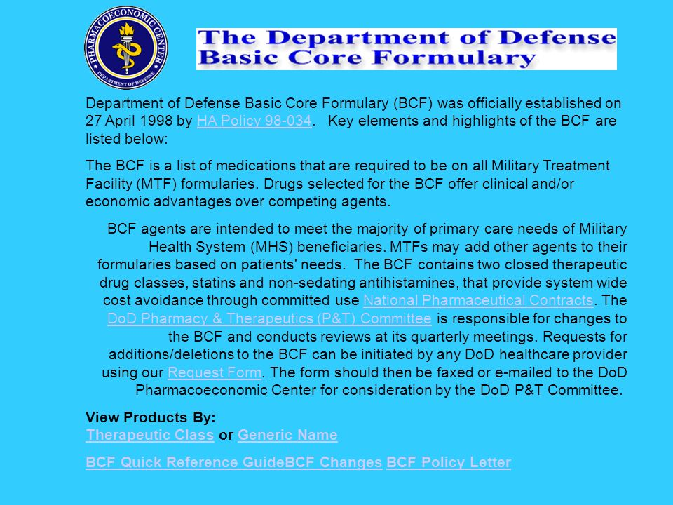 Department of Defense Basic Core Formulary (BCF) was officially established on 27 April 1998 by HA Policy 98-034. Key elements and highlights of the BCF are listed below: