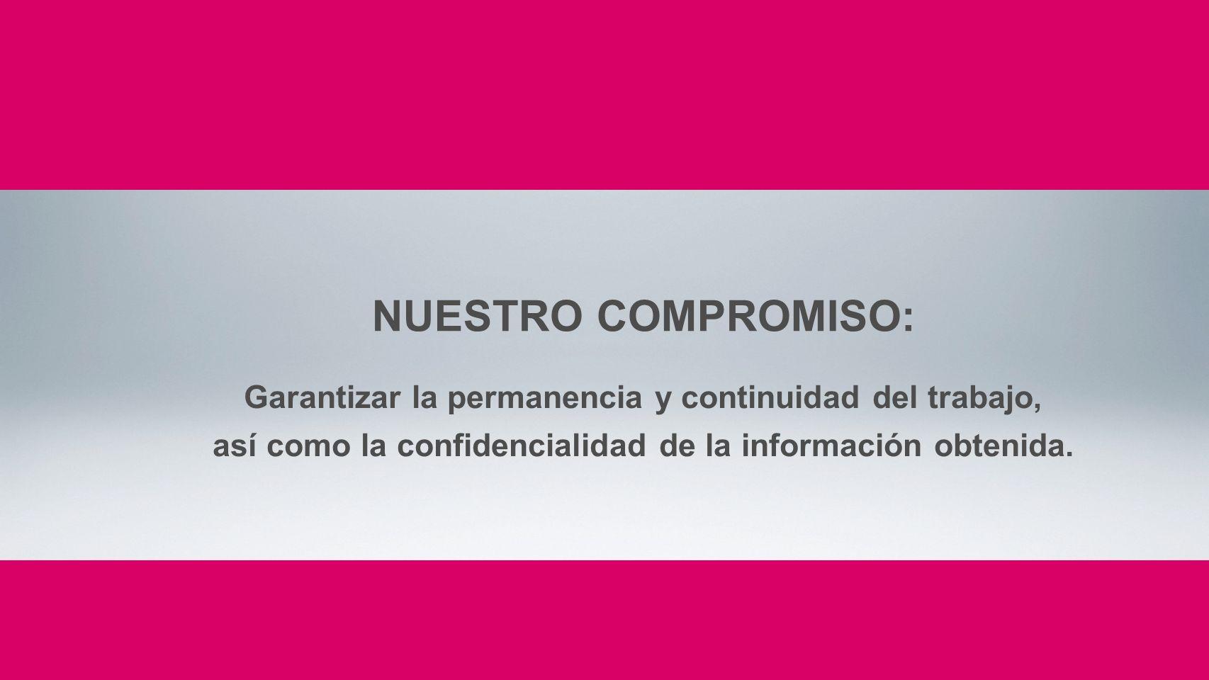 NUESTRO COMPROMISO: Garantizar la permanencia y continuidad del trabajo, así como la confidencialidad de la información obtenida.