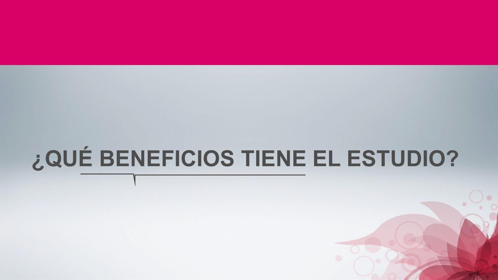 ¿QUÉ BENEFICIOS TIENE EL ESTUDIO