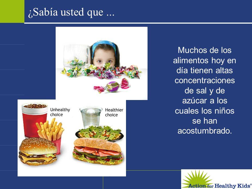 ¿Sabía usted que ... Muchos de los alimentos hoy en día tienen altas concentraciones de sal y de azúcar a los cuales los niños se han acostumbrado.
