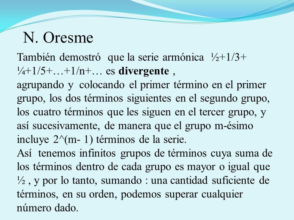 N. Oresme También demostró que la serie armónica ½+1/3+ ¼+1/5+…+1/n+… es divergente ,
