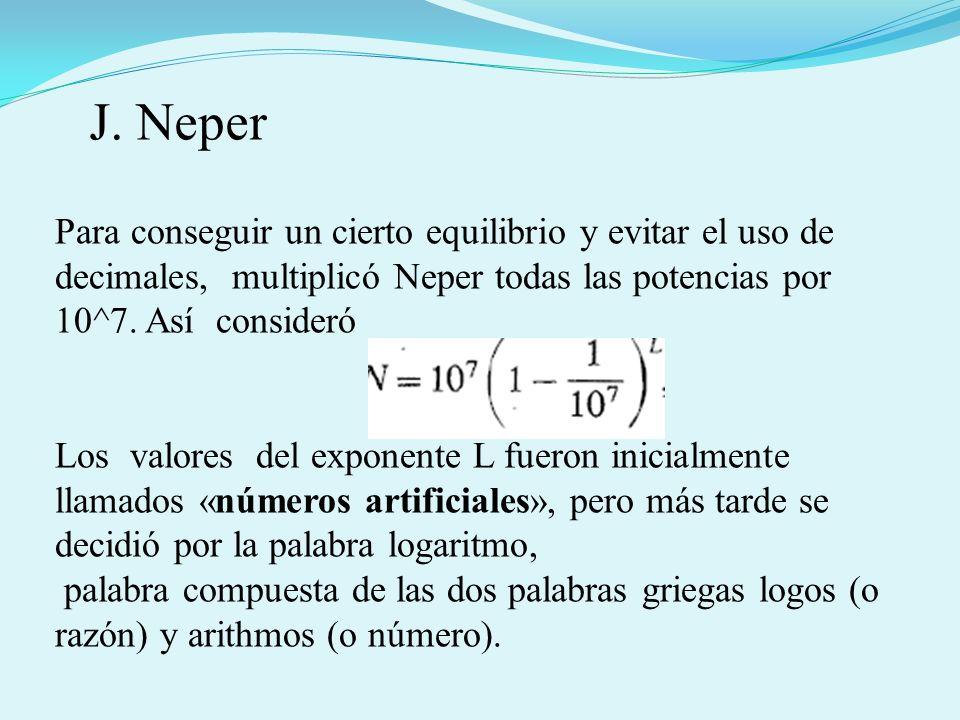 J. Neper Para conseguir un cierto equilibrio y evitar el uso de decimales, multiplicó Neper todas las potencias por 10^7. Así consideró.