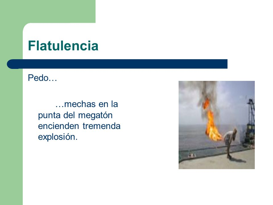 Flatulencia Pedo… …mechas en la punta del megatón encienden tremenda explosión.