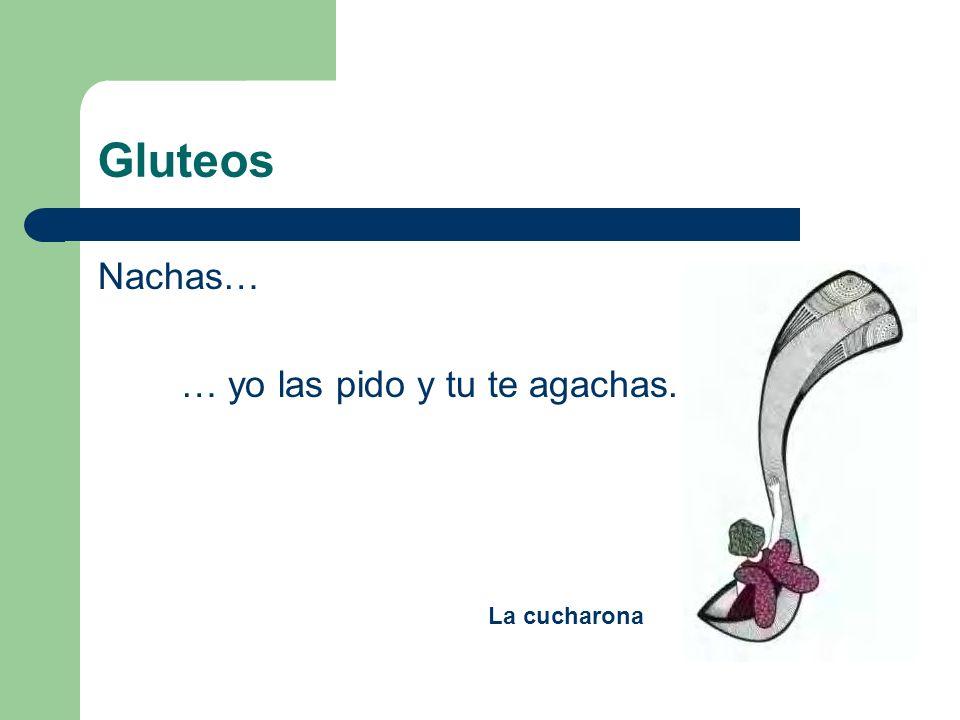 Gluteos Nachas… … yo las pido y tu te agachas. La cucharona