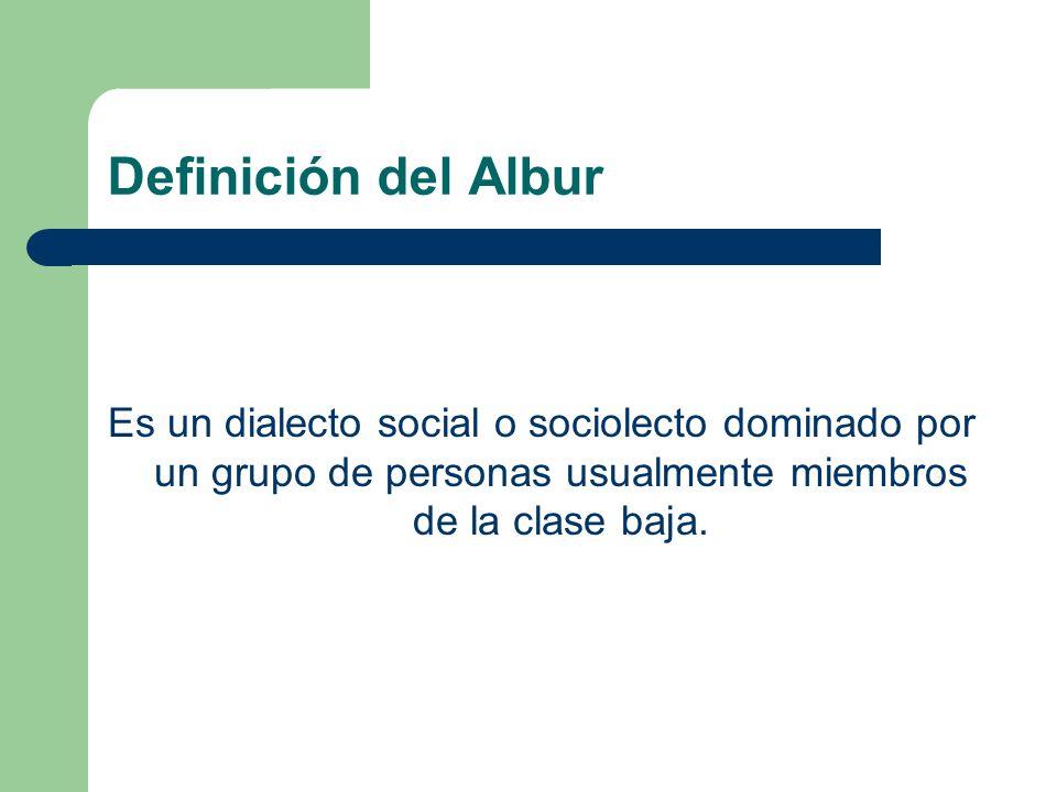Definición del Albur Es un dialecto social o sociolecto dominado por un grupo de personas usualmente miembros de la clase baja.