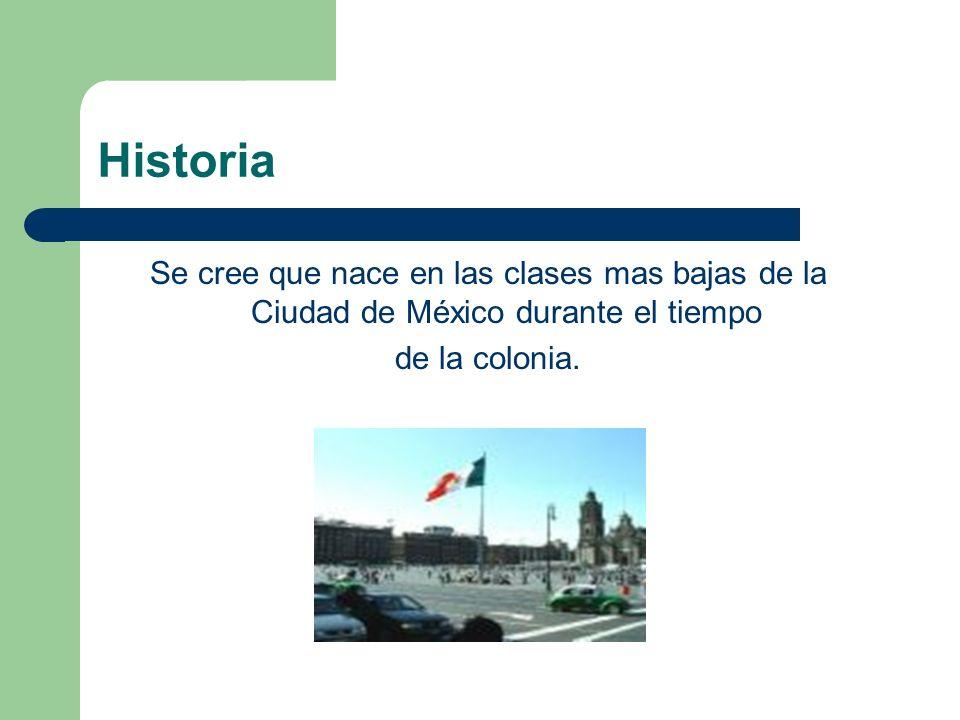Historia Se cree que nace en las clases mas bajas de la Ciudad de México durante el tiempo.