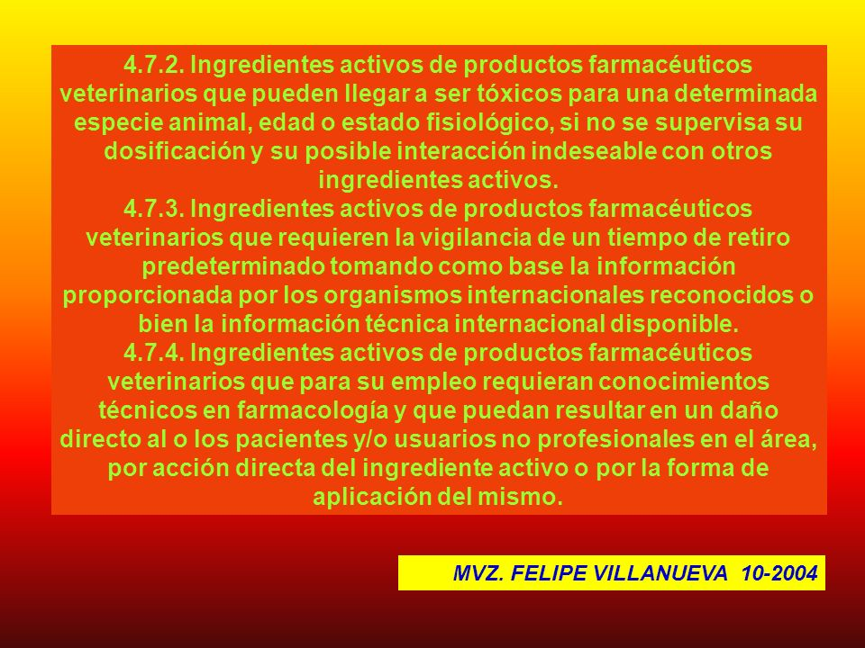 4.7.2. Ingredientes activos de productos farmacéuticos veterinarios que pueden llegar a ser tóxicos para una determinada especie animal, edad o estado fisiológico, si no se supervisa su dosificación y su posible interacción indeseable con otros ingredientes activos.