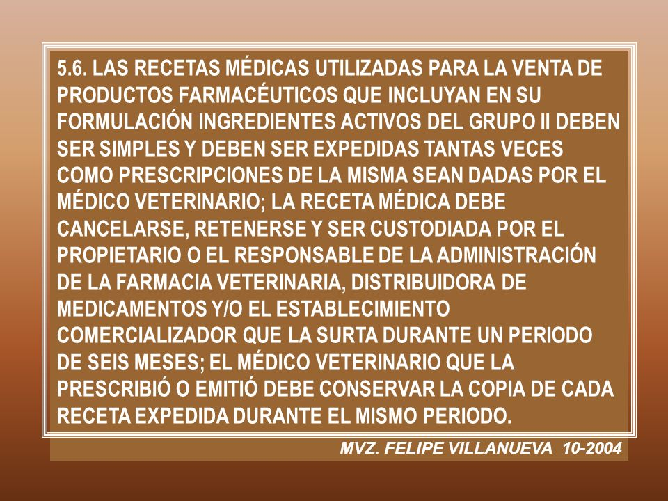 5.6. LAS RECETAS MÉDICAS UTILIZADAS PARA LA VENTA DE PRODUCTOS FARMACÉUTICOS QUE INCLUYAN EN SU FORMULACIÓN INGREDIENTES ACTIVOS DEL GRUPO II DEBEN SER SIMPLES Y DEBEN SER EXPEDIDAS TANTAS VECES COMO PRESCRIPCIONES DE LA MISMA SEAN DADAS POR EL MÉDICO VETERINARIO; LA RECETA MÉDICA DEBE CANCELARSE, RETENERSE Y SER CUSTODIADA POR EL PROPIETARIO O EL RESPONSABLE DE LA ADMINISTRACIÓN DE LA FARMACIA VETERINARIA, DISTRIBUIDORA DE MEDICAMENTOS Y/O EL ESTABLECIMIENTO COMERCIALIZADOR QUE LA SURTA DURANTE UN PERIODO DE SEIS MESES; EL MÉDICO VETERINARIO QUE LA PRESCRIBIÓ O EMITIÓ DEBE CONSERVAR LA COPIA DE CADA RECETA EXPEDIDA DURANTE EL MISMO PERIODO.