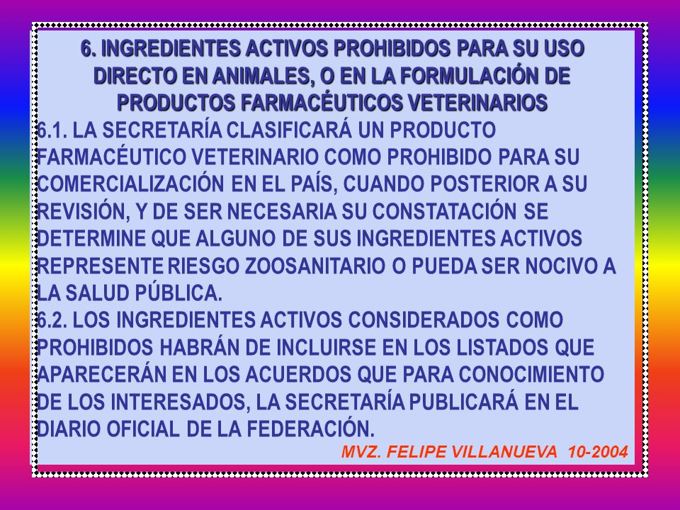 6. INGREDIENTES ACTIVOS PROHIBIDOS PARA SU USO DIRECTO EN ANIMALES, O EN LA FORMULACIÓN DE PRODUCTOS FARMACÉUTICOS VETERINARIOS