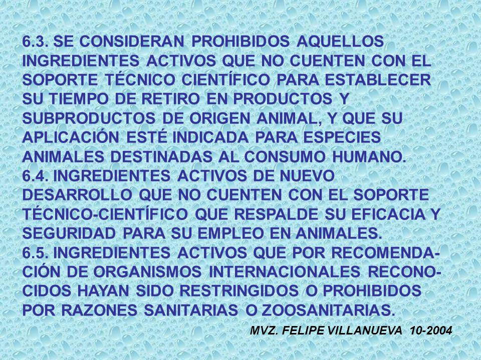 6.3. SE CONSIDERAN PROHIBIDOS AQUELLOS INGREDIENTES ACTIVOS QUE NO CUENTEN CON EL SOPORTE TÉCNICO CIENTÍFICO PARA ESTABLECER SU TIEMPO DE RETIRO EN PRODUCTOS Y SUBPRODUCTOS DE ORIGEN ANIMAL, Y QUE SU APLICACIÓN ESTÉ INDICADA PARA ESPECIES ANIMALES DESTINADAS AL CONSUMO HUMANO.