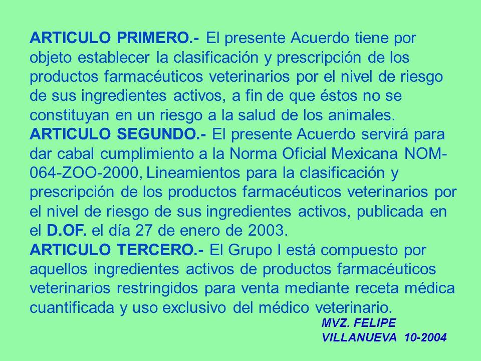 ARTICULO PRIMERO.- El presente Acuerdo tiene por objeto establecer la clasificación y prescripción de los productos farmacéuticos veterinarios por el nivel de riesgo de sus ingredientes activos, a fin de que éstos no se constituyan en un riesgo a la salud de los animales.