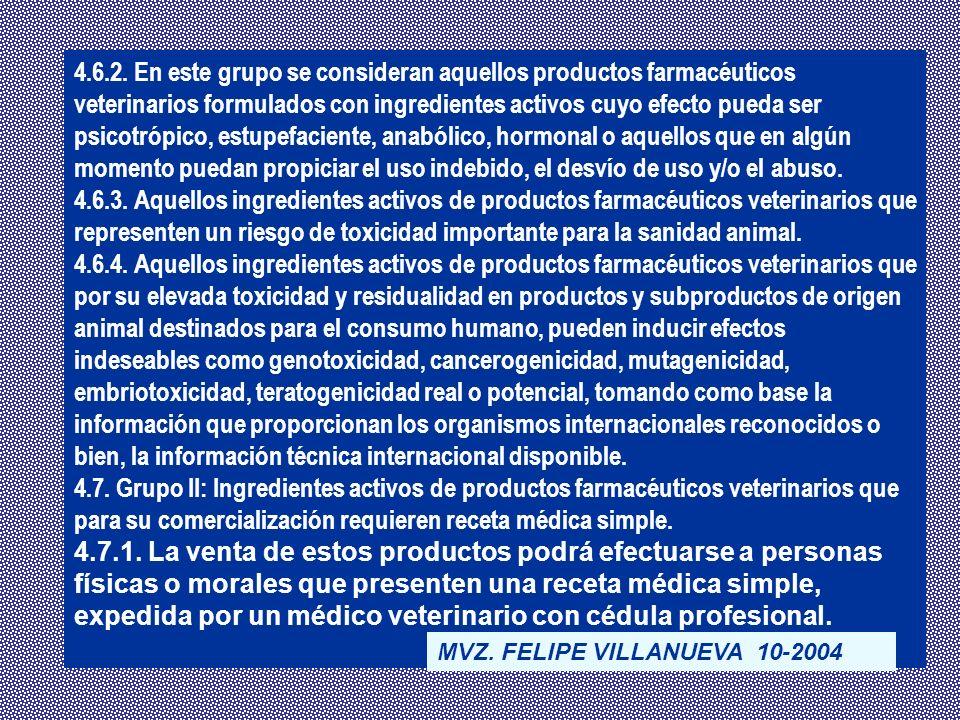 4.6.2. En este grupo se consideran aquellos productos farmacéuticos veterinarios formulados con ingredientes activos cuyo efecto pueda ser psicotrópico, estupefaciente, anabólico, hormonal o aquellos que en algún momento puedan propiciar el uso indebido, el desvío de uso y/o el abuso.