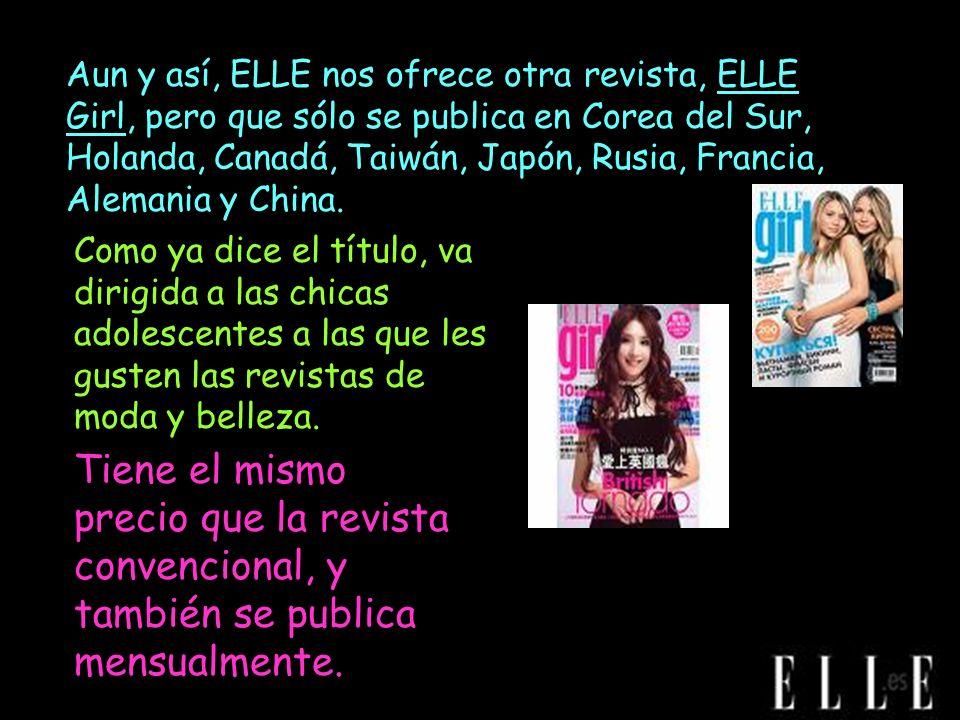 Aun y así, ELLE nos ofrece otra revista, ELLE Girl, pero que sólo se publica en Corea del Sur, Holanda, Canadá, Taiwán, Japón, Rusia, Francia, Alemania y China.
