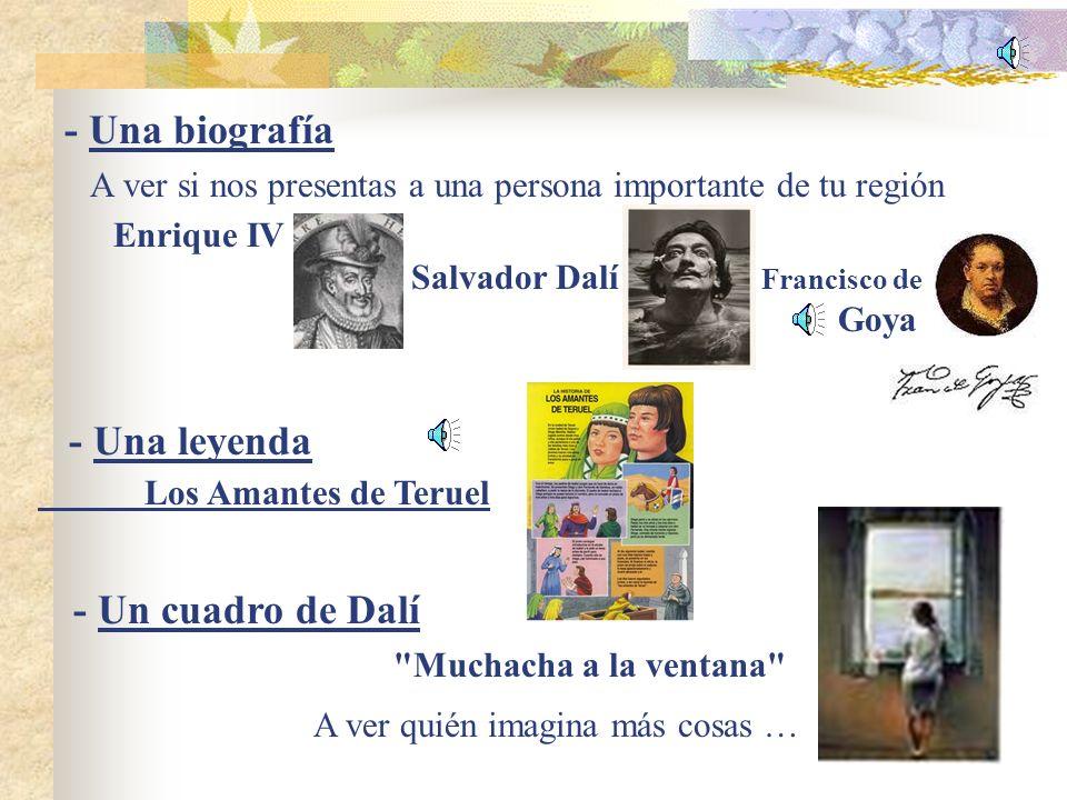 - Una biografía A ver si nos presentas a una persona importante de tu región Enrique IV Salvador Dalí Francisco de Goya