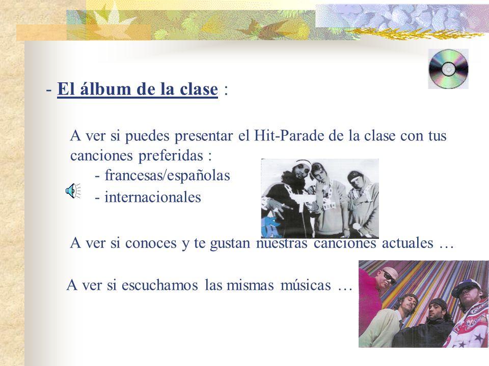 El álbum de la clase : A ver si puedes presentar el Hit-Parade de la clase con tus canciones preferidas : - francesas/españolas - internacionales A ver si conoces y te gustan nuestras canciones actuales … A ver si escuchamos las mismas músicas …