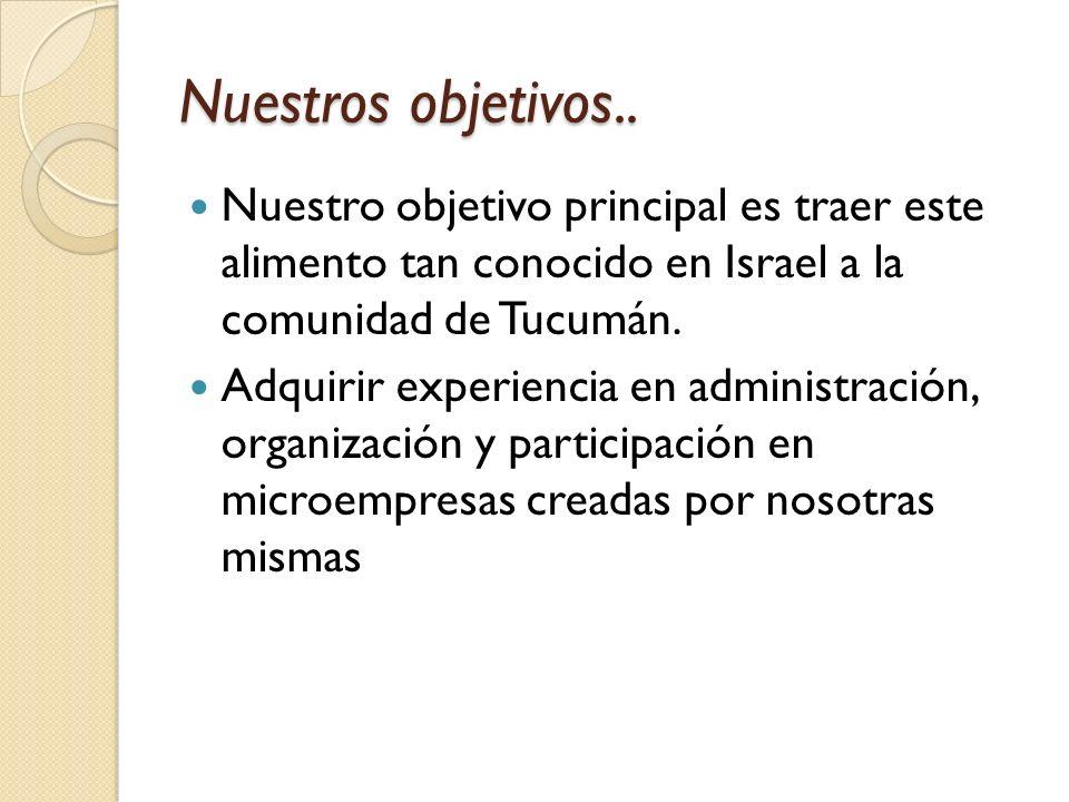 Nuestros objetivos.. Nuestro objetivo principal es traer este alimento tan conocido en Israel a la comunidad de Tucumán.