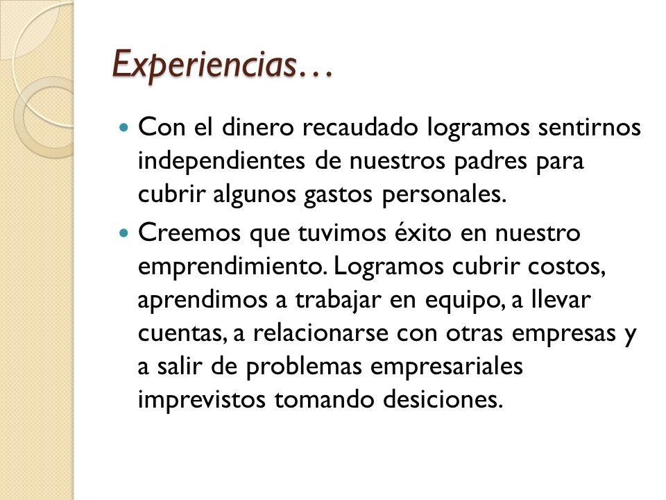 Experiencias… Con el dinero recaudado logramos sentirnos independientes de nuestros padres para cubrir algunos gastos personales.