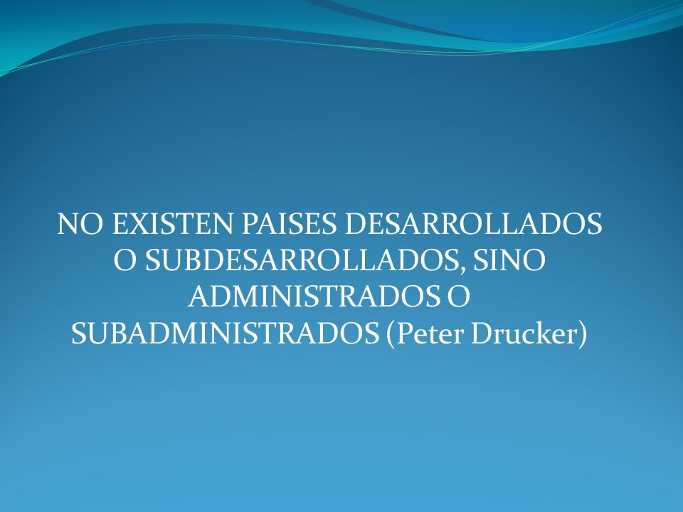 NO EXISTEN PAISES DESARROLLADOS O SUBDESARROLLADOS, SINO ADMINISTRADOS O SUBADMINISTRADOS (Peter Drucker)