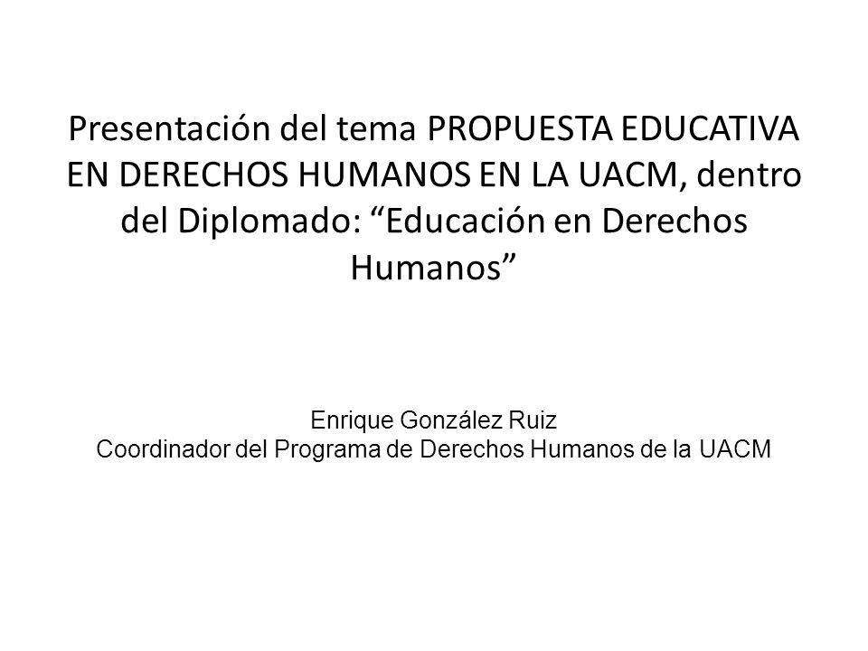 Presentación del tema PROPUESTA EDUCATIVA EN DERECHOS HUMANOS EN LA UACM, dentro del Diplomado: Educación en Derechos Humanos Enrique González Ruiz Coordinador del Programa de Derechos Humanos de la UACM