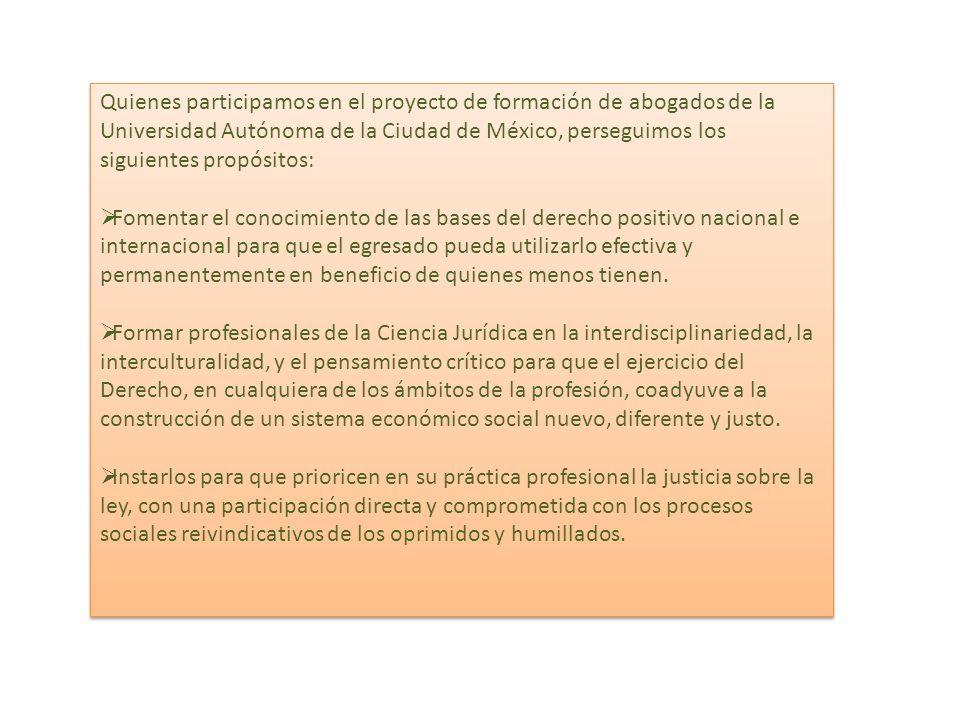 Quienes participamos en el proyecto de formación de abogados de la Universidad Autónoma de la Ciudad de México, perseguimos los siguientes propósitos: