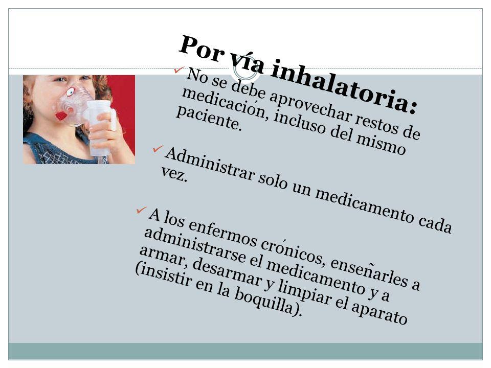 Por vía inhalatoria: No se debe aprovechar restos de medicación, incluso del mismo paciente. Administrar solo un medicamento cada vez.