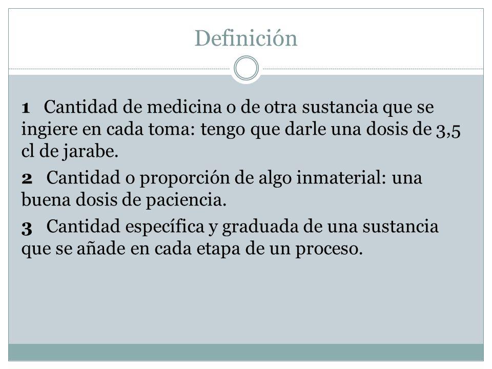 Definición 1 Cantidad de medicina o de otra sustancia que se ingiere en cada toma: tengo que darle una dosis de 3,5 cl de jarabe.