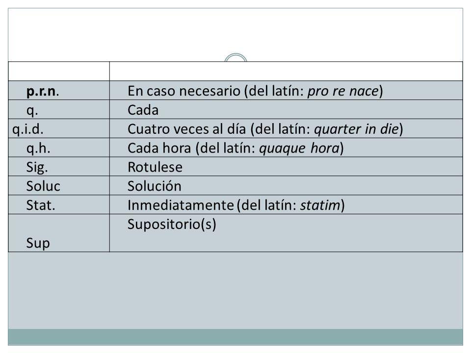 p.r.n. En caso necesario (del latín: pro re nace) q. Cada. q.i.d. Cuatro veces al día (del latín: quarter in die)